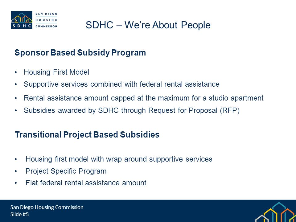 San Diego Housing Commission Slide #5 SDHC – Were About People Sponsor Based Subsidy Program Housing First Model Supportive services combined with federal rental assistance Rental assistance amount capped at the maximum for a studio apartment Subsidies awarded by SDHC through Request for Proposal (RFP) Transitional Project Based Subsidies Housing first model with wrap around supportive services Project Specific Program Flat federal rental assistance amount