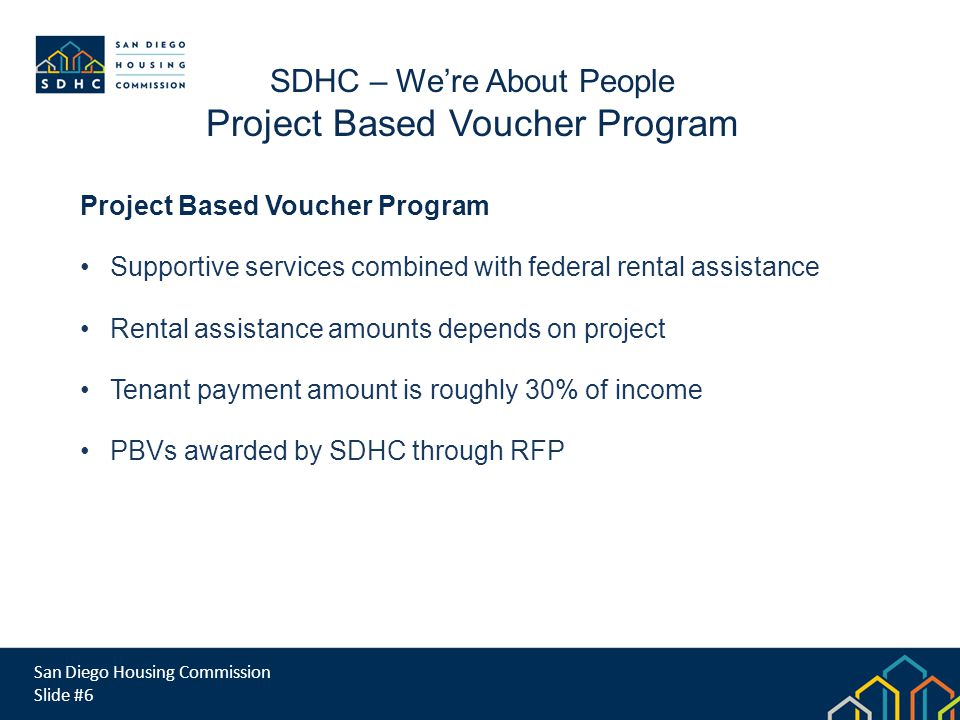 San Diego Housing Commission Slide #6 SDHC – Were About People Project Based Voucher Program Supportive services combined with federal rental assistance Rental assistance amounts depends on project Tenant payment amount is roughly 30% of income PBVs awarded by SDHC through RFP