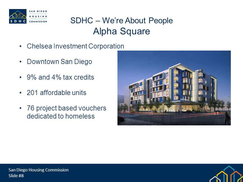 San Diego Housing Commission Slide #8 SDHC – Were About People Alpha Square Chelsea Investment Corporation Downtown San Diego 9% and 4% tax credits 201 affordable units 76 project based vouchers dedicated to homeless