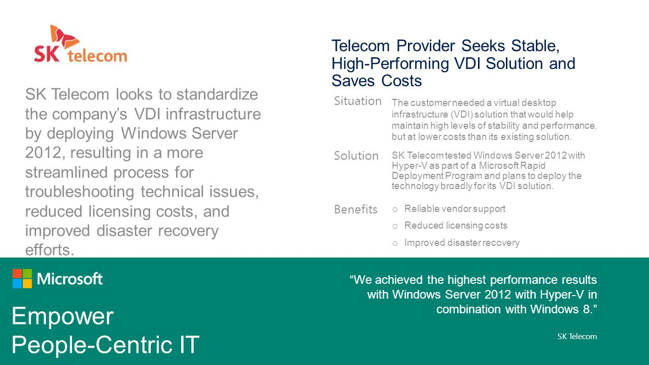 Empower People-Centric IT SK Telecom looks to standardize the companys VDI infrastructure by deploying Windows Server 2012, resulting in a more streamlined process for troubleshooting technical issues, reduced licensing costs, and improved disaster recovery efforts.
