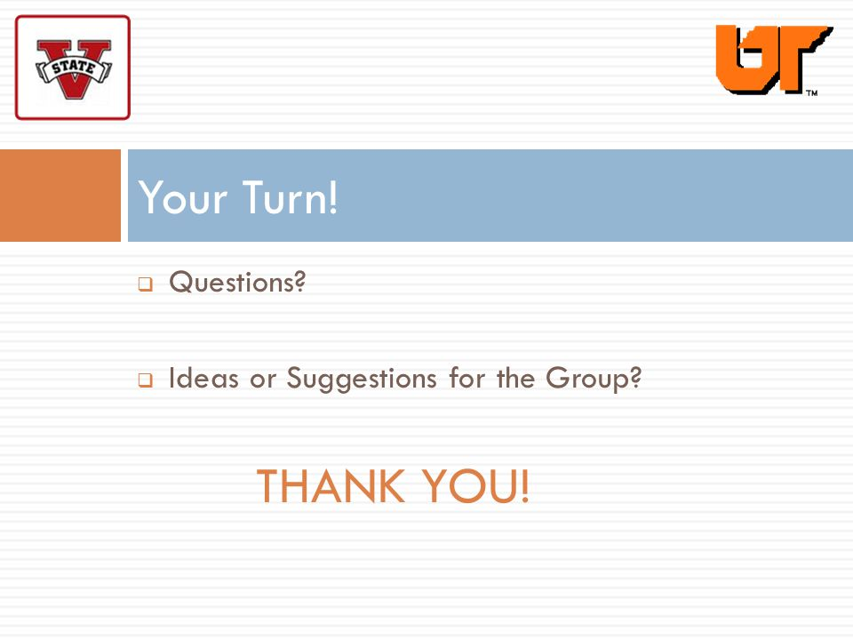 Questions? Ideas or Suggestions for the Group? THANK YOU! Your Turn!