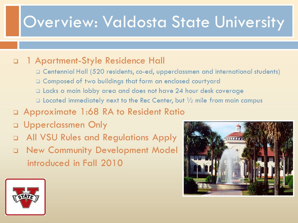 Overview: Valdosta State University 1 Apartment-Style Residence Hall Centennial Hall (520 residents, co-ed, upperclassmen and international students)
