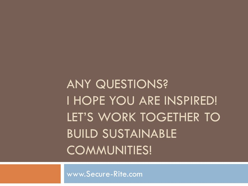 ANY QUESTIONS? I HOPE YOU ARE INSPIRED! LETS WORK TOGETHER TO BUILD SUSTAINABLE COMMUNITIES! www.Secure-Rite.com