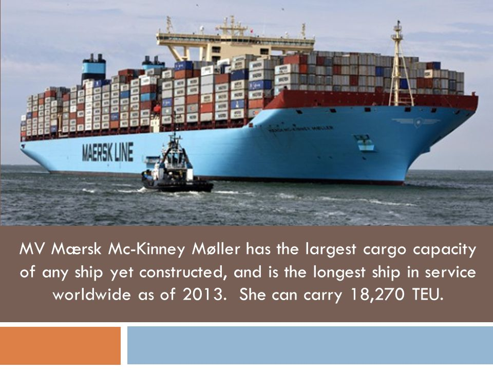 MV Mærsk Mc-Kinney Møller has the largest cargo capacity of any ship yet constructed, and is the longest ship in service worldwide as of 2013. She can