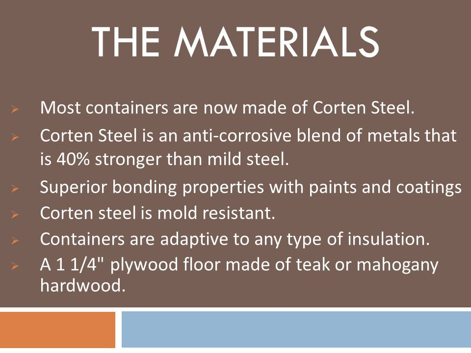 THE MATERIALS Most containers are now made of Corten Steel. Corten Steel is an anti-corrosive blend of metals that is 40% stronger than mild steel. Su