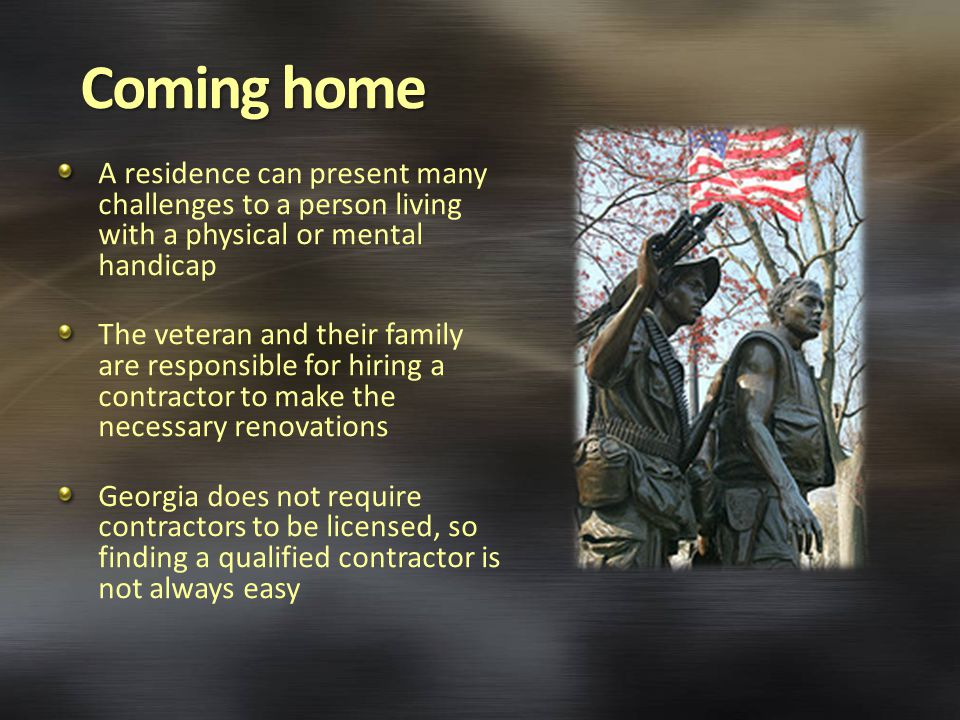 Coming home A residence can present many challenges to a person living with a physical or mental handicap The veteran and their family are responsible for hiring a contractor to make the necessary renovations Georgia does not require contractors to be licensed, so finding a qualified contractor is not always easy