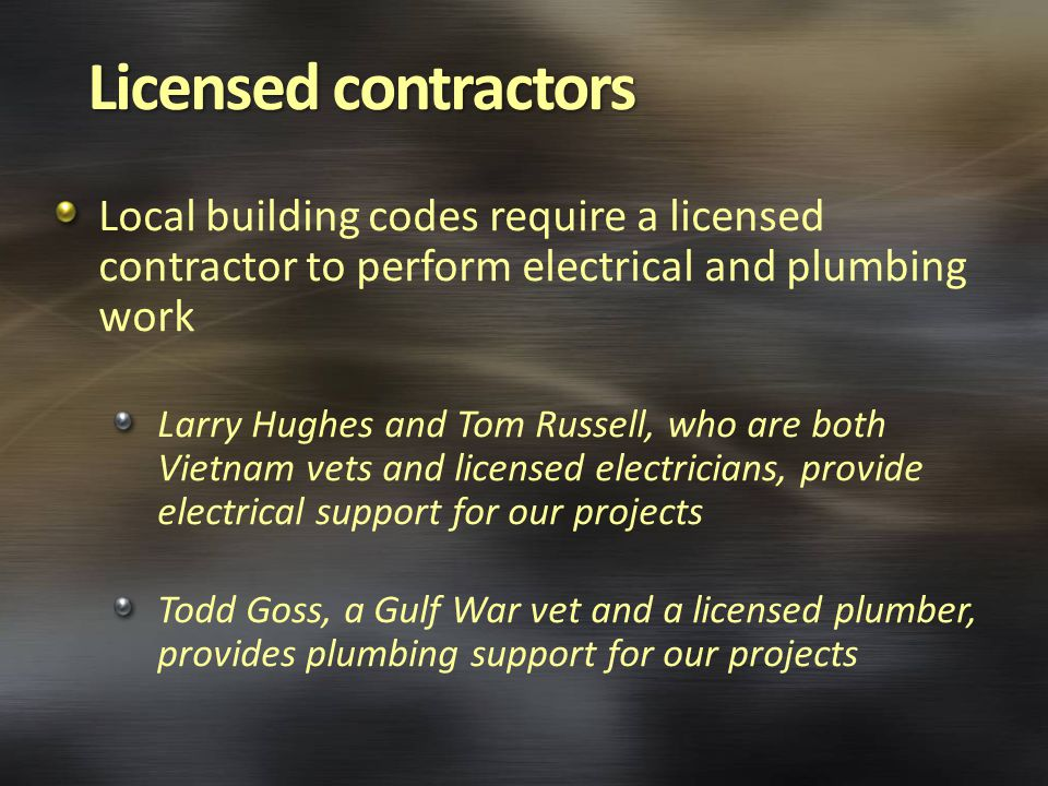 Local building codes require a licensed contractor to perform electrical and plumbing work Larry Hughes and Tom Russell, who are both Vietnam vets and licensed electricians, provide electrical support for our projects Todd Goss, a Gulf War vet and a licensed plumber, provides plumbing support for our projects
