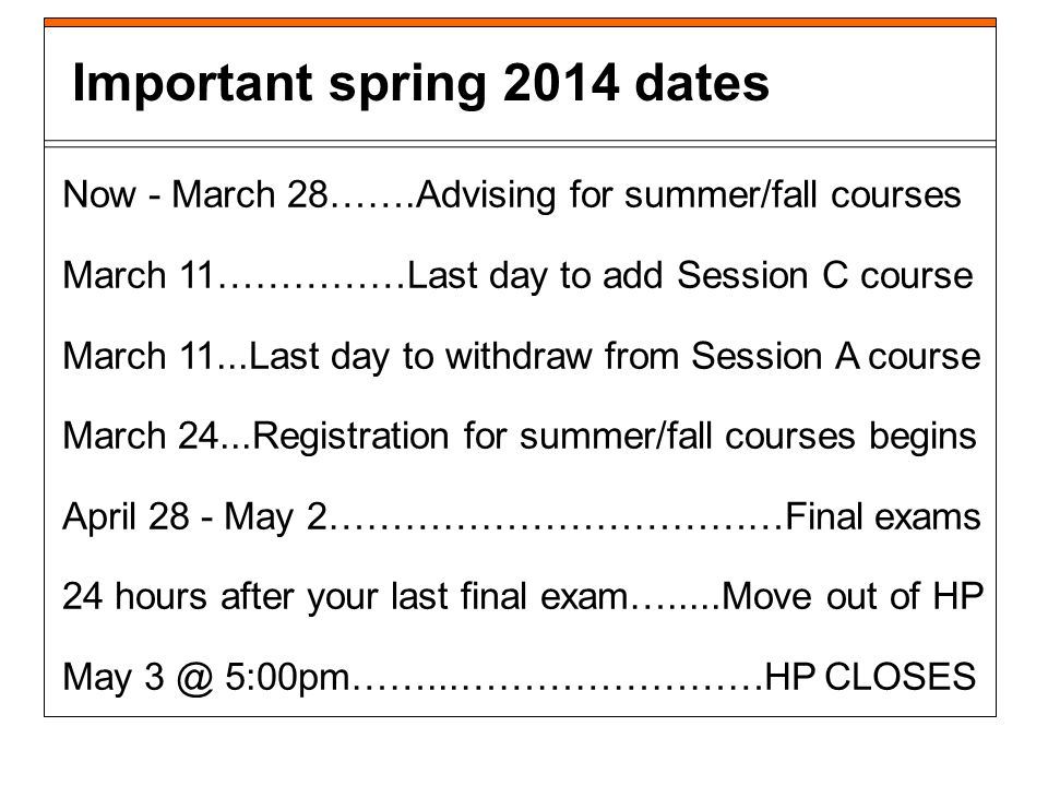 Now - March 28…….Advising for summer/fall courses March 11……………Last day to add Session C course March 11...Last day to withdraw from Session A course March 24...Registration for summer/fall courses begins April 28 - May 2………………………………Final exams 24 hours after your last final exam….....Move out of HP May 3 @ 5:00pm……...……………………HP CLOSES Important spring 2014 dates