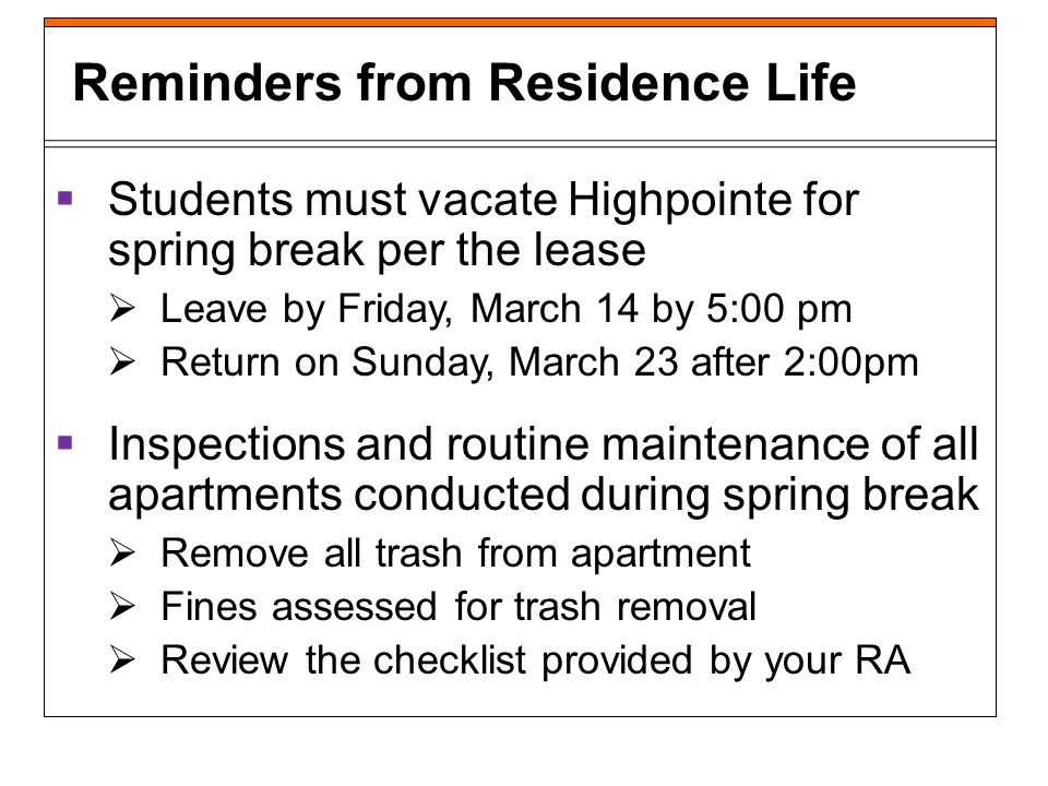 Students must vacate Highpointe for spring break per the lease Leave by Friday, March 14 by 5:00 pm Return on Sunday, March 23 after 2:00pm Inspections and routine maintenance of all apartments conducted during spring break Remove all trash from apartment Fines assessed for trash removal Review the checklist provided by your RA Reminders from Residence Life