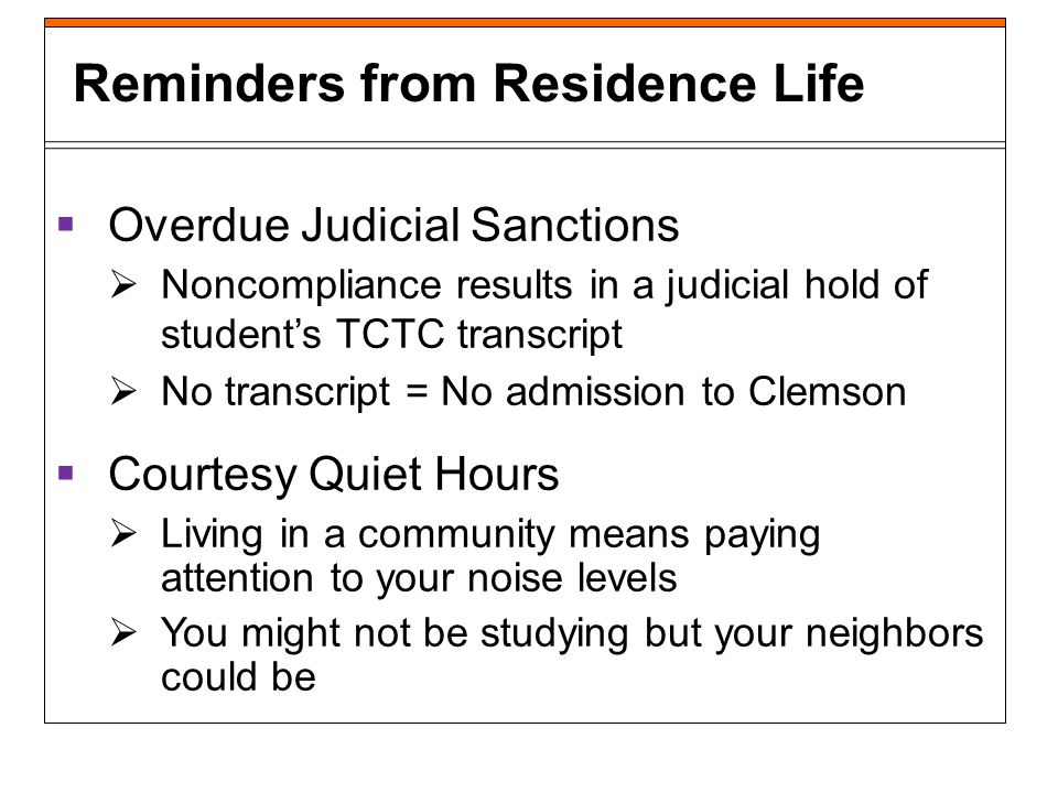 Overdue Judicial Sanctions Noncompliance results in a judicial hold of students TCTC transcript No transcript = No admission to Clemson Courtesy Quiet Hours Living in a community means paying attention to your noise levels You might not be studying but your neighbors could be Reminders from Residence Life