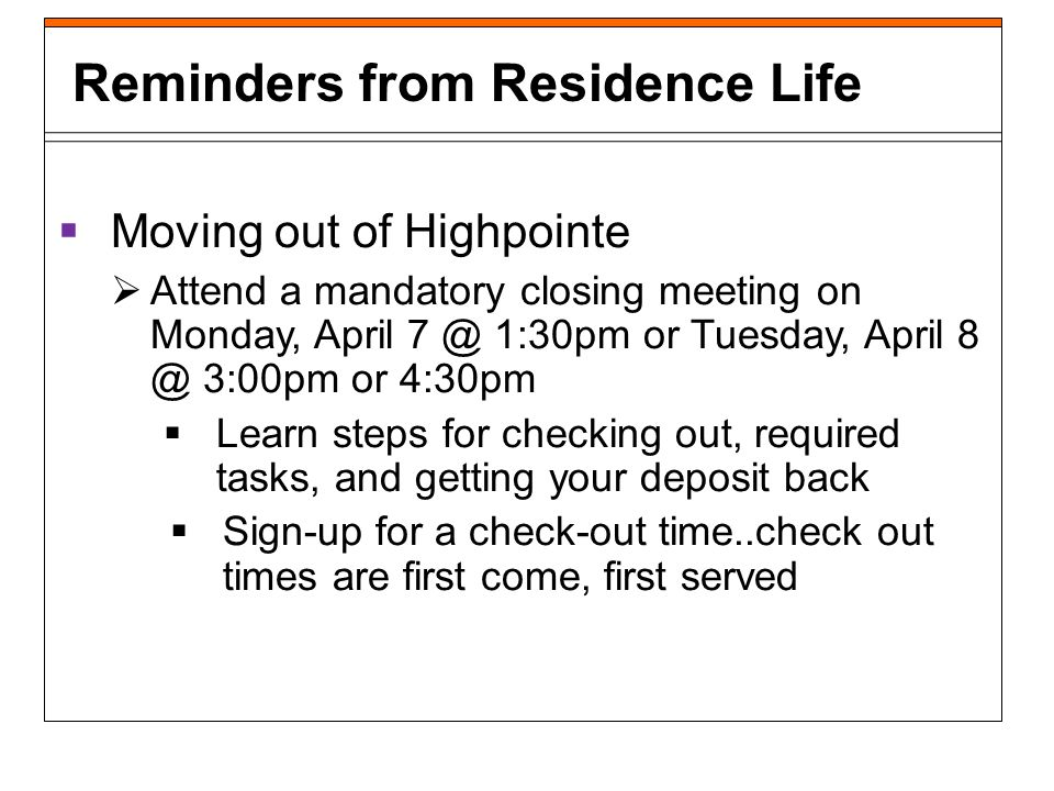 Moving out of Highpointe Check out no later than 24 hours after your last exam Highpointe closes on Saturday, May 3 at 5:00pm Please start discussing moving arrangements with your families now Reminders from Residence Life