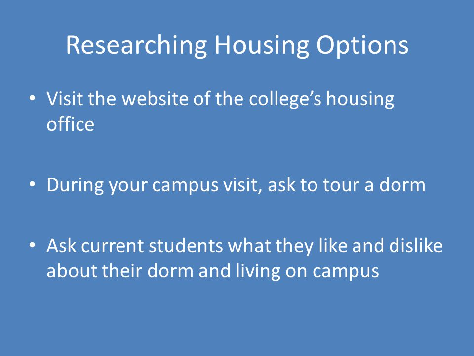 Researching Housing Options Visit the website of the colleges housing office During your campus visit, ask to tour a dorm Ask current students what th