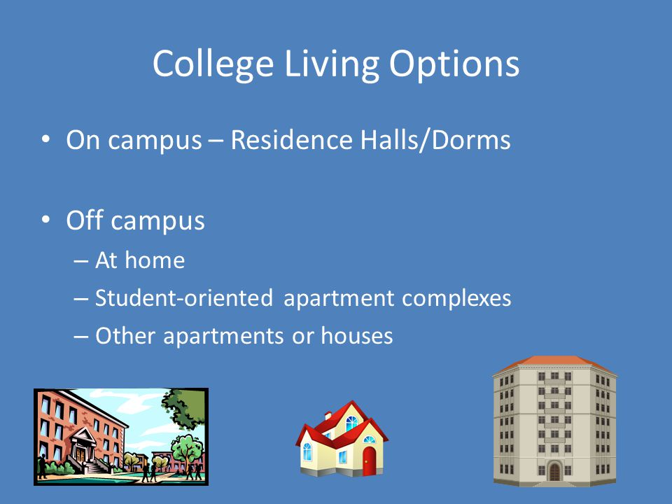 College Living Options On campus – Residence Halls/Dorms Off campus – At home – Student-oriented apartment complexes – Other apartments or houses