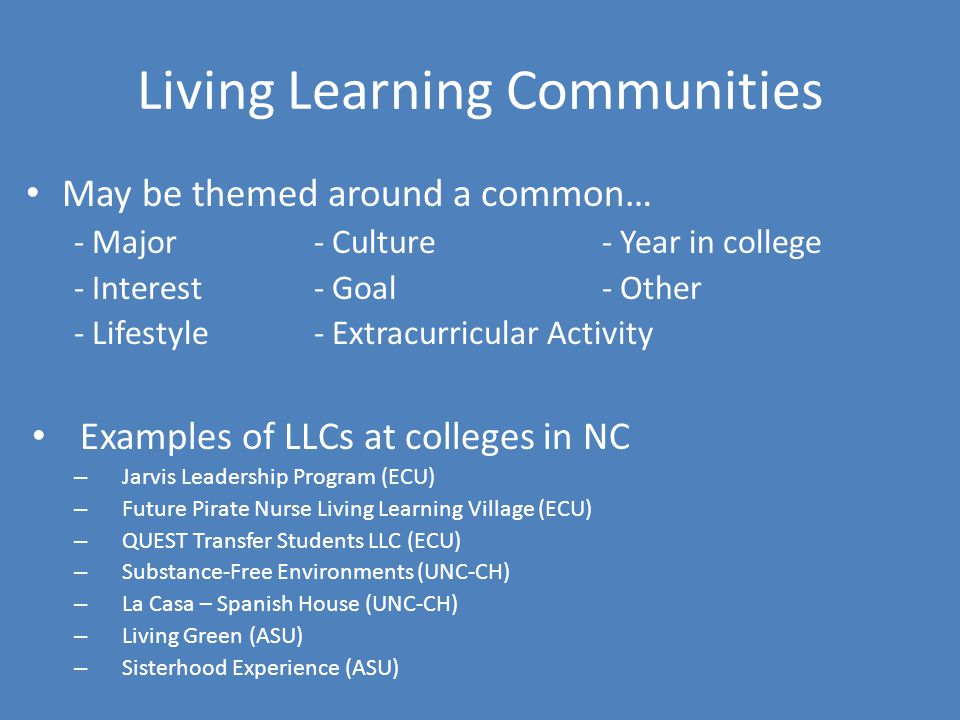 Living Learning Communities May be themed around a common… - Major- Culture- Year in college - Interest- Goal- Other - Lifestyle- Extracurricular Acti