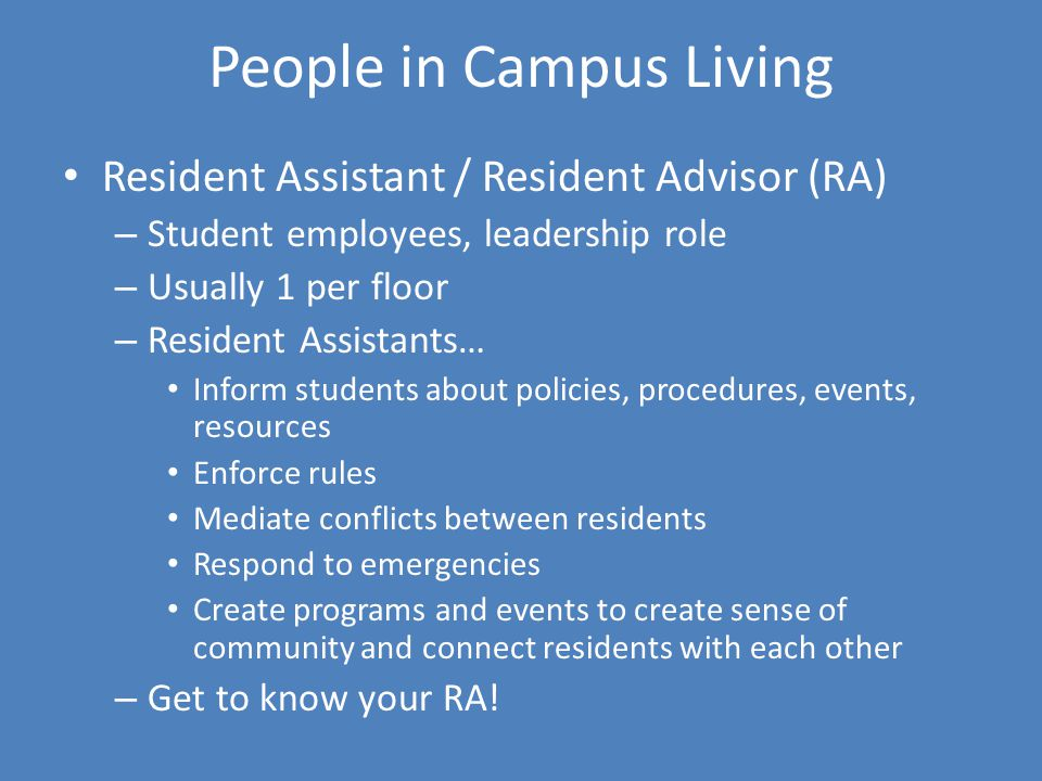 People in Campus Living Resident Assistant / Resident Advisor (RA) – Student employees, leadership role – Usually 1 per floor – Resident Assistants… Inform students about policies, procedures, events, resources Enforce rules Mediate conflicts between residents Respond to emergencies Create programs and events to create sense of community and connect residents with each other – Get to know your RA!