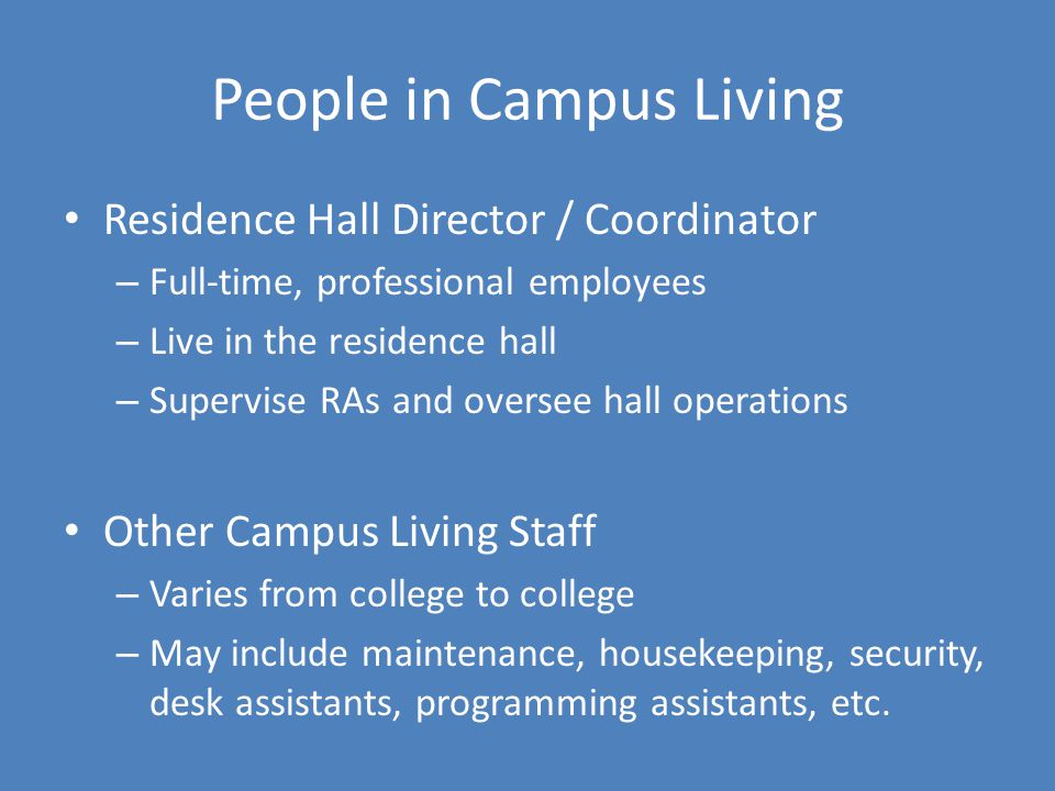 People in Campus Living Residence Hall Director / Coordinator – Full-time, professional employees – Live in the residence hall – Supervise RAs and oversee hall operations Other Campus Living Staff – Varies from college to college – May include maintenance, housekeeping, security, desk assistants, programming assistants, etc.