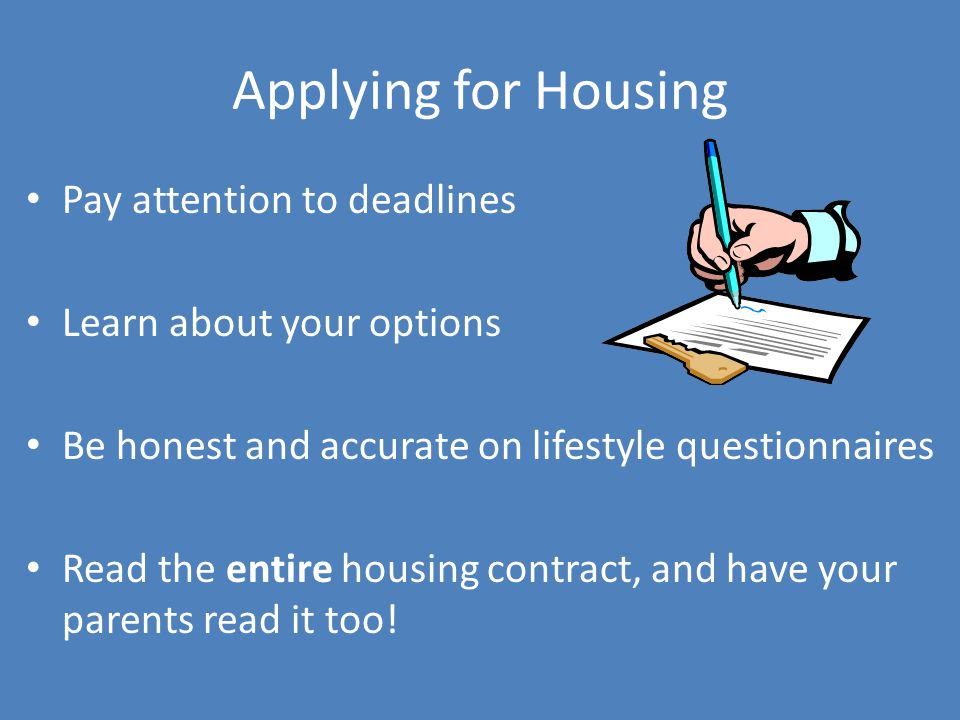 Applying for Housing Pay attention to deadlines Learn about your options Be honest and accurate on lifestyle questionnaires Read the entire housing co
