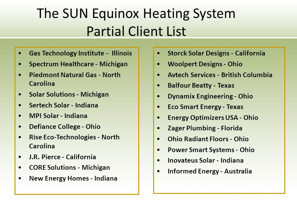 The SUN Equinox Heating System Partial Client List Gas Technology Institute - Illinois Spectrum Healthcare - Michigan Piedmont Natural Gas - North Carolina Solar Solutions - Michigan Sertech Solar - Indiana MPI Solar - Indiana Defiance College - Ohio Rise Eco-Technologies - North Carolina J.R.