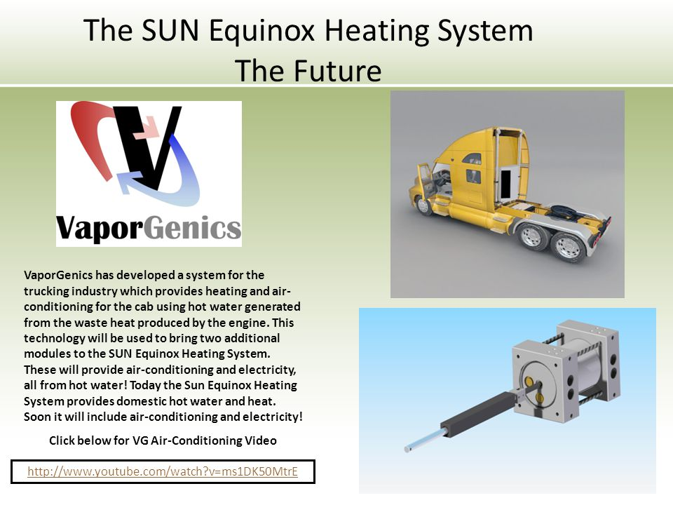 The SUN Equinox Heating System The Future VaporGenics has developed a system for the trucking industry which provides heating and air- conditioning for the cab using hot water generated from the waste heat produced by the engine.