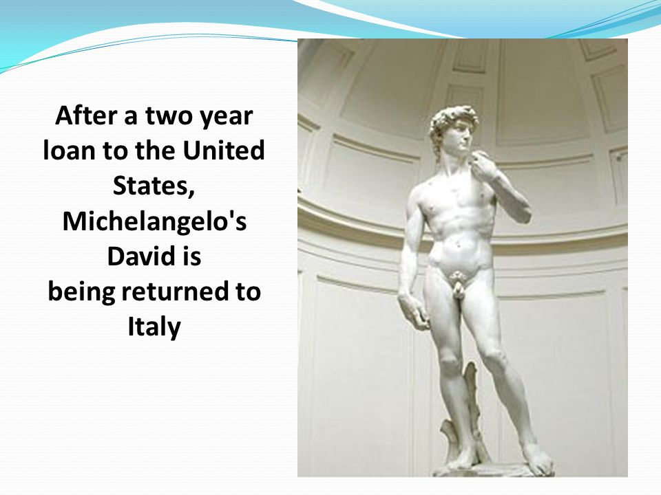 After a two year loan to the United States, Michelangelo s David is being returned to Italy