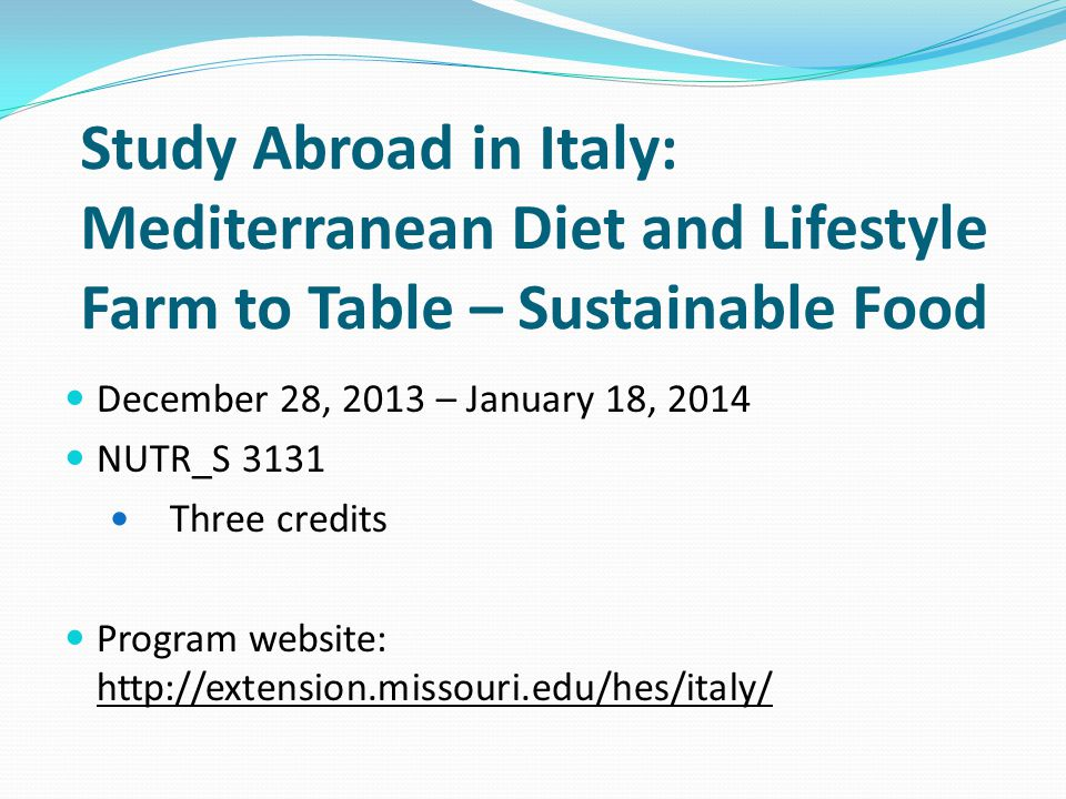 Study Abroad in Italy: Mediterranean Diet and Lifestyle Farm to Table – Sustainable Food December 28, 2013 – January 18, 2014 NUTR_S 3131 Three credits Program website: http://extension.missouri.edu/hes/italy/