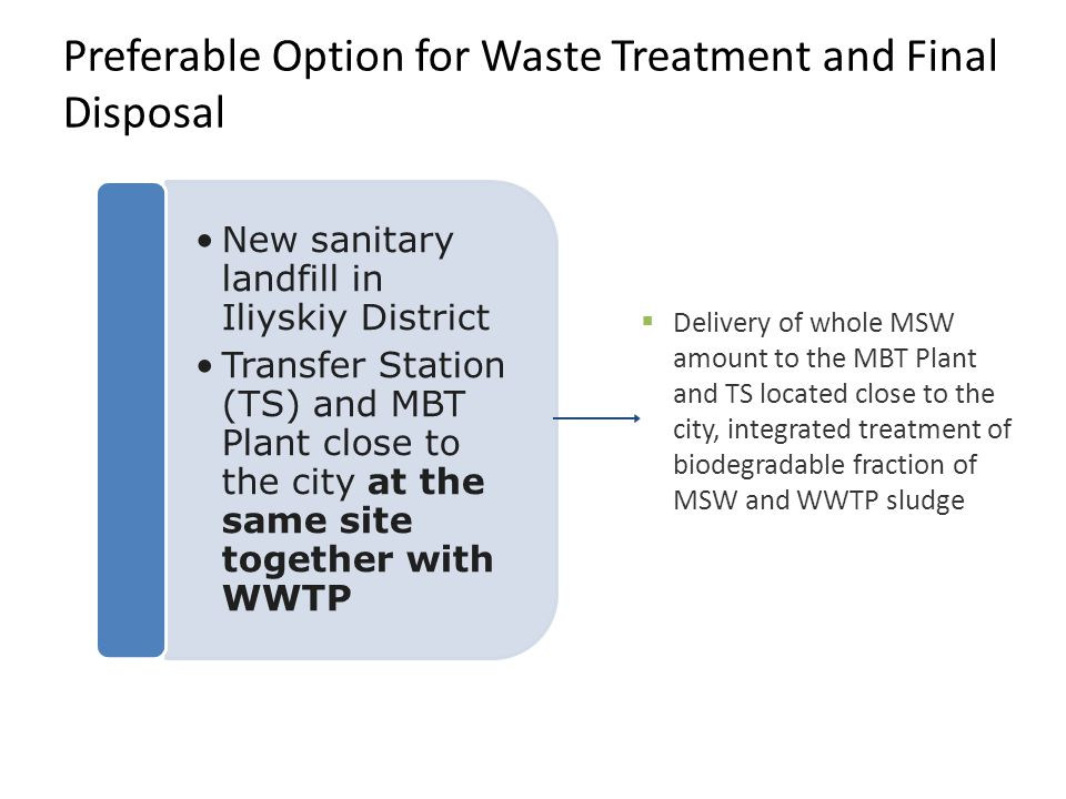 Preferable Option for Waste Treatment and Final Disposal Delivery of whole MSW amount to the MBT Plant and TS located close to the city, integrated tr