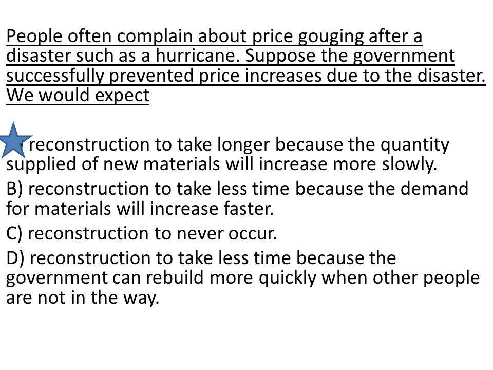 People often complain about price gouging after a disaster such as a hurricane. Suppose the government successfully prevented price increases due to t