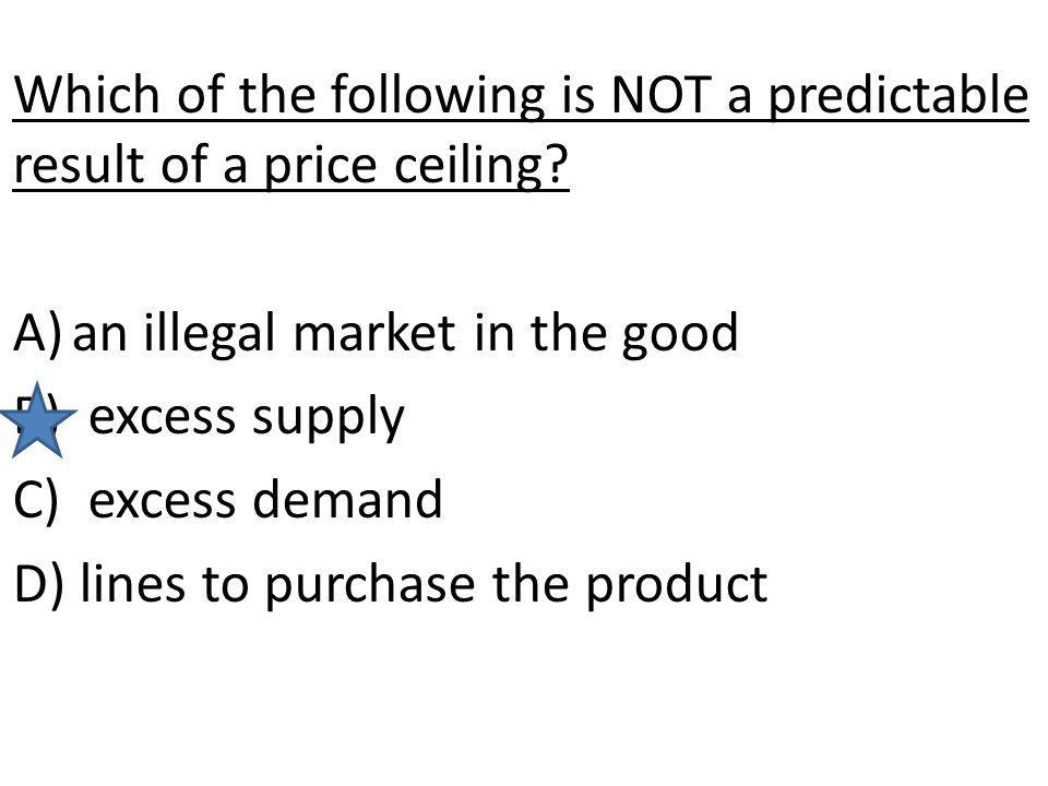 Which of the following is NOT a predictable result of a price ceiling? A)an illegal market in the good B) excess supply C) excess demand D) lines to p