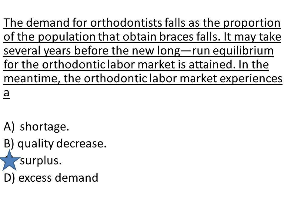 The demand for orthodontists falls as the proportion of the population that obtain braces falls. It may take several years before the new longrun equi