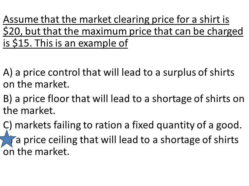 Assume that the market clearing price for a shirt is $20, but that the maximum price that can be charged is $15. This is an example of A) a price cont