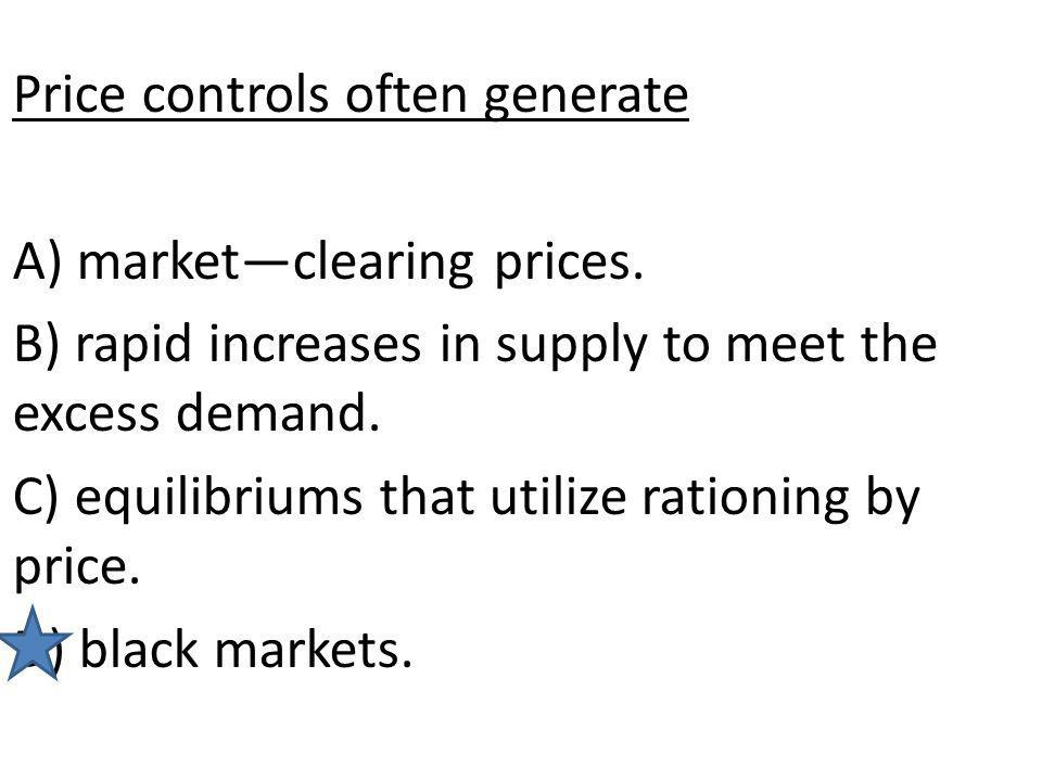 Price controls often generate A) marketclearing prices. B) rapid increases in supply to meet the excess demand. C) equilibriums that utilize rationing