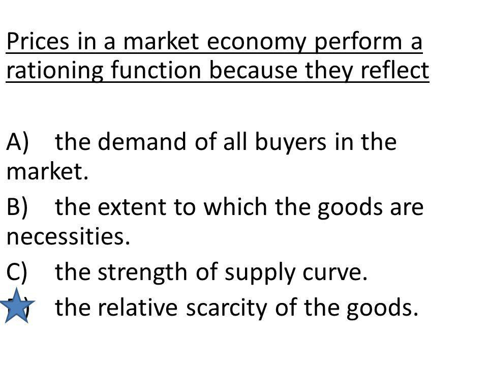 Prices in a market economy perform a rationing function because they reflect A)the demand of all buyers in the market. B)the extent to which the goods