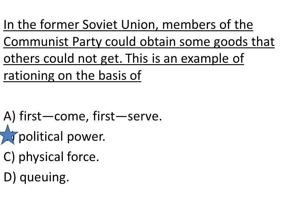 In the former Soviet Union, members of the Communist Party could obtain some goods that others could not get. This is an example of rationing on the b