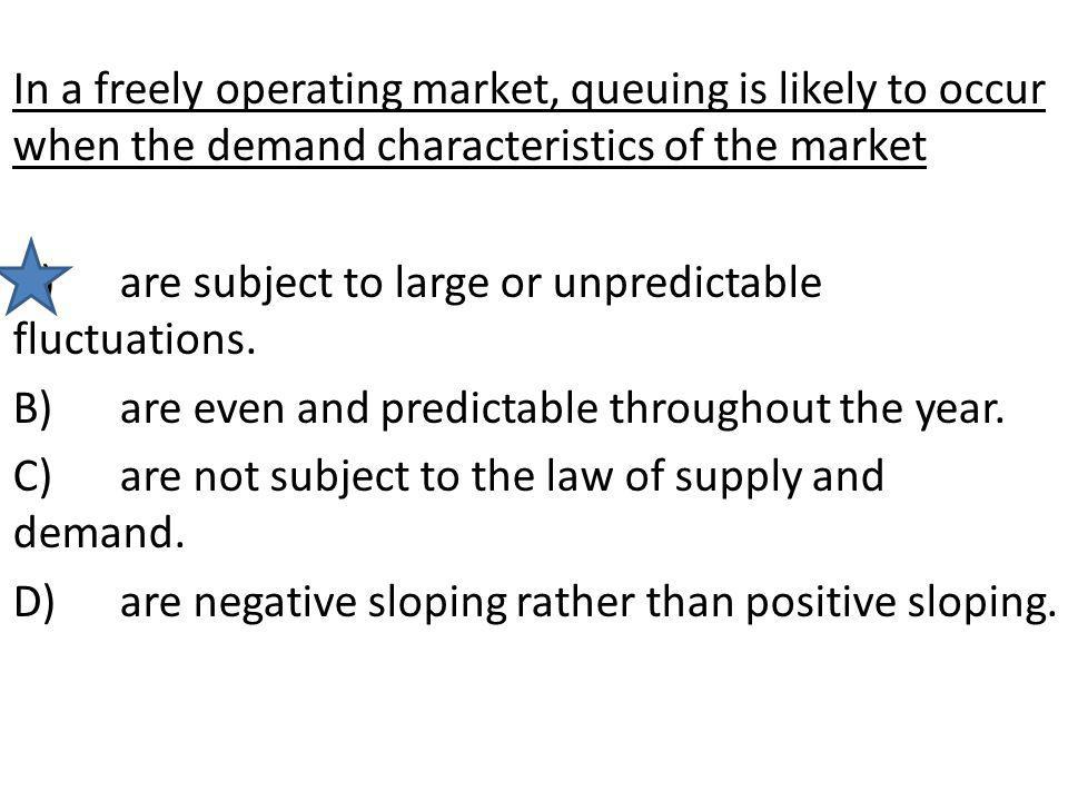 In a freely operating market, queuing is likely to occur when the demand characteristics of the market A)are subject to large or unpredictable fluctua