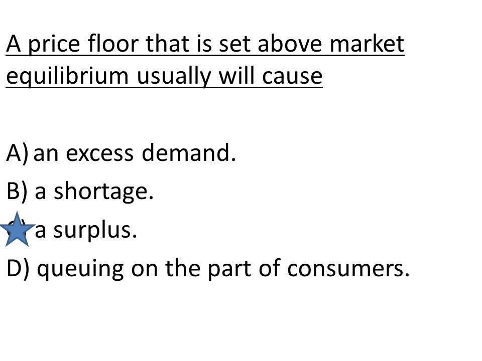 A price floor that is set above market equilibrium usually will cause A)an excess demand. B) a shortage. C) a surplus. D) queuing on the part of consu