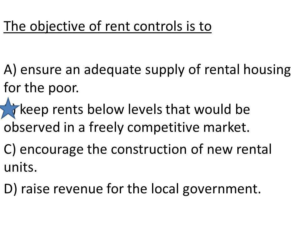 The objective of rent controls is to A) ensure an adequate supply of rental housing for the poor. B) keep rents below levels that would be observed in