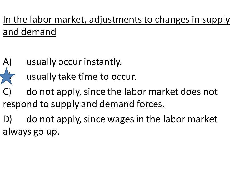 In the labor market, adjustments to changes in supply and demand A)usually occur instantly. B)usually take time to occur. C)do not apply, since the la