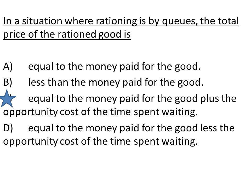 In a situation where rationing is by queues, the total price of the rationed good is A)equal to the money paid for the good. B)less than the money pai
