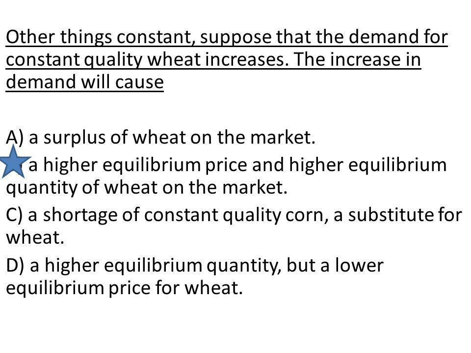 Other things constant, suppose that the demand for constant quality wheat increases. The increase in demand will cause A) a surplus of wheat on the ma