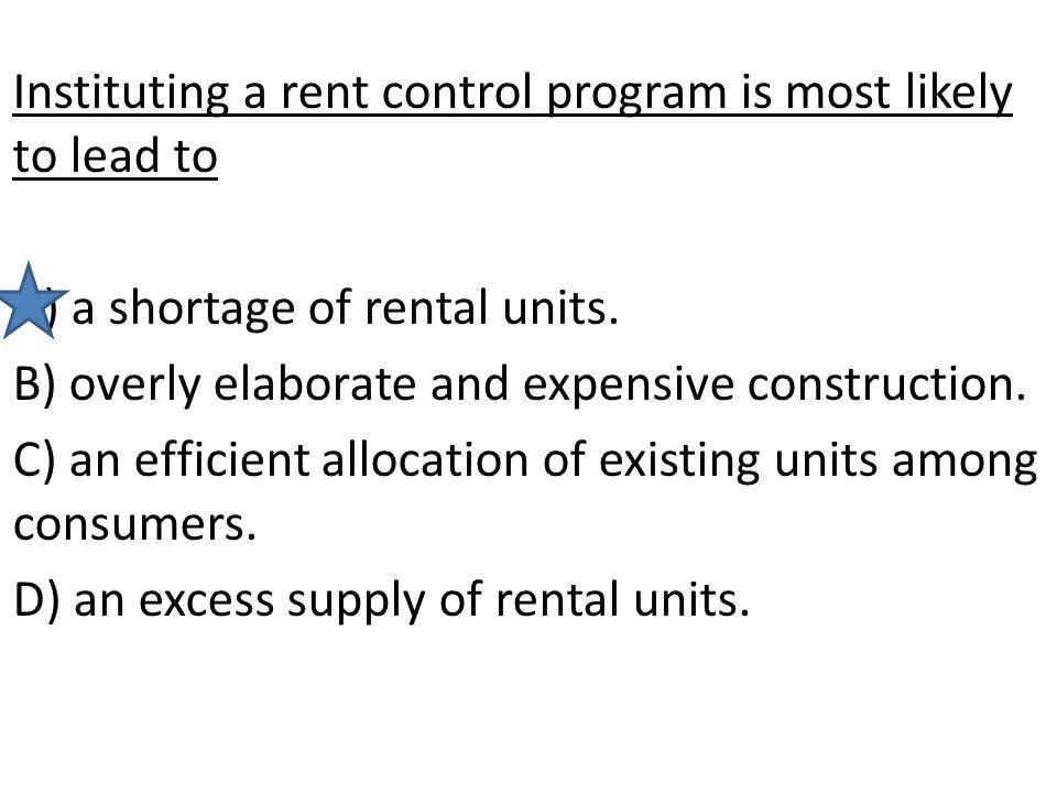 Instituting a rent control program is most likely to lead to A) a shortage of rental units. B) overly elaborate and expensive construction. C) an effi