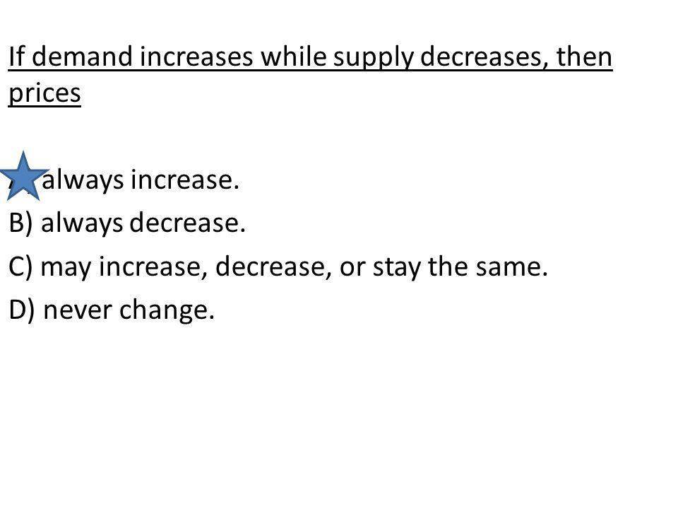 If demand increases while supply decreases, then prices A) always increase. B) always decrease. C) may increase, decrease, or stay the same. D) never