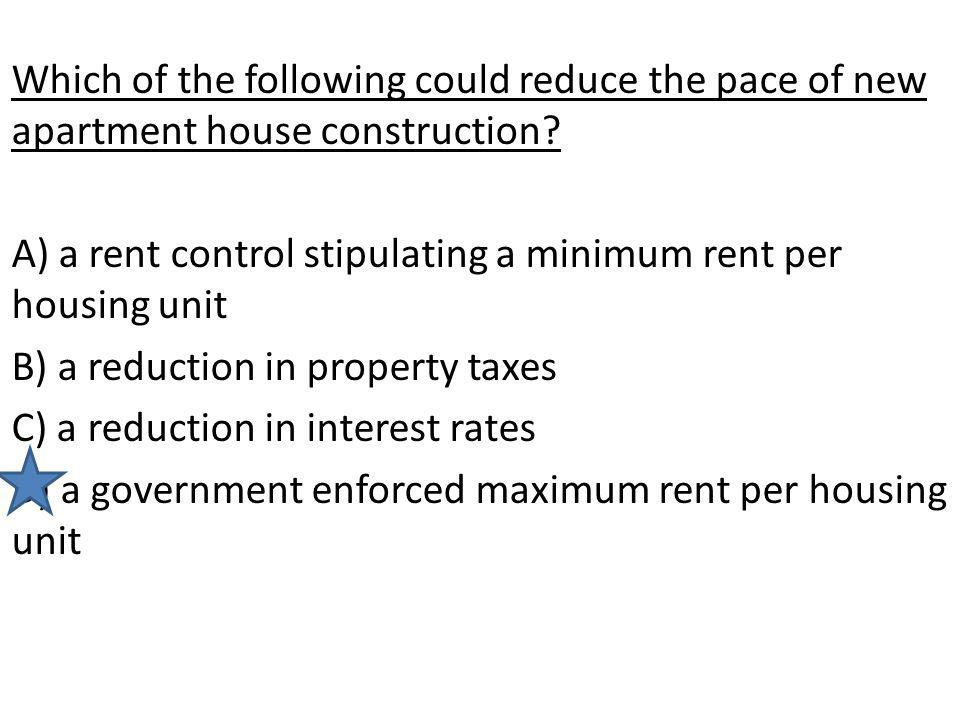 Which of the following could reduce the pace of new apartment house construction? A) a rent control stipulating a minimum rent per housing unit B) a r