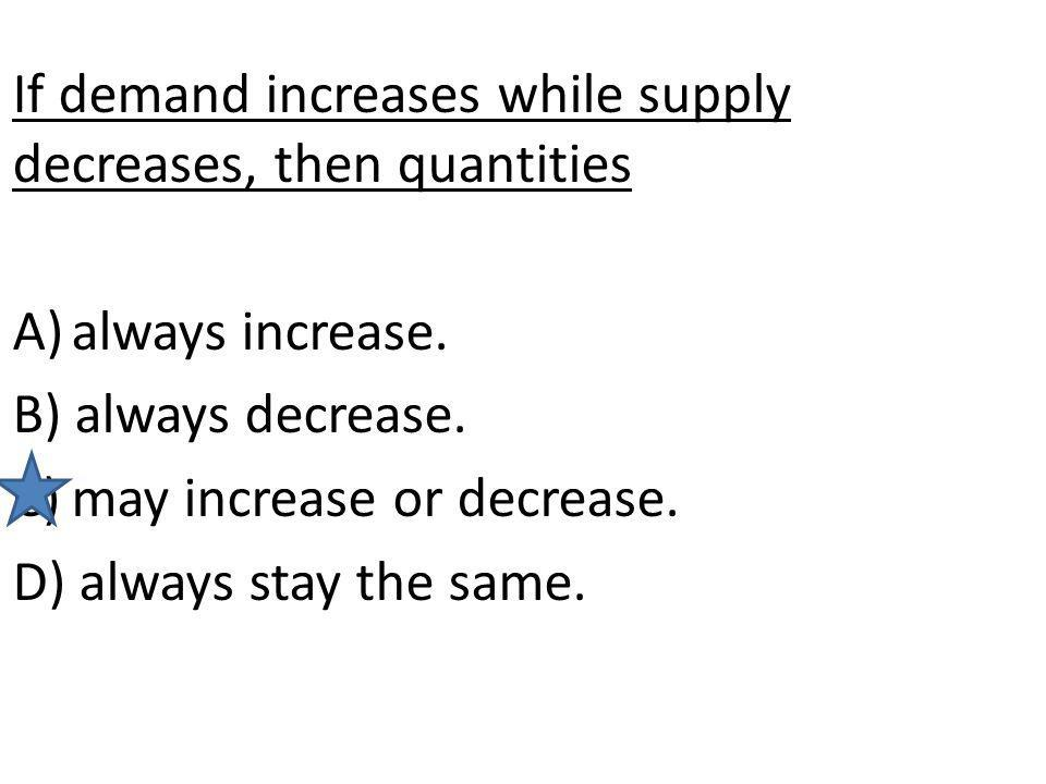 If demand increases while supply decreases, then quantities A)always increase. B) always decrease. C)may increase or decrease. D) always stay the same