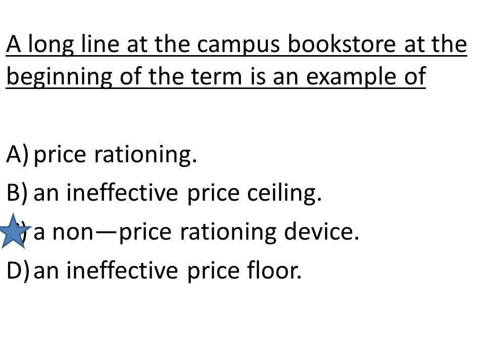 A long line at the campus bookstore at the beginning of the term is an example of A)price rationing. B)an ineffective price ceiling. C)a nonprice rati