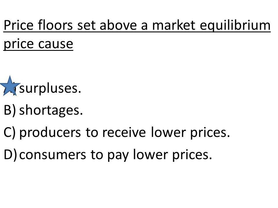 Price floors set above a market equilibrium price cause A)surpluses. B)shortages. C)producers to receive lower prices. D)consumers to pay lower prices