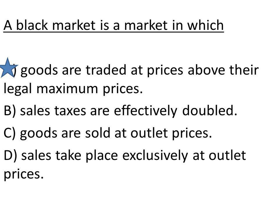 A black market is a market in which A) goods are traded at prices above their legal maximum prices. B) sales taxes are effectively doubled. C) goods a
