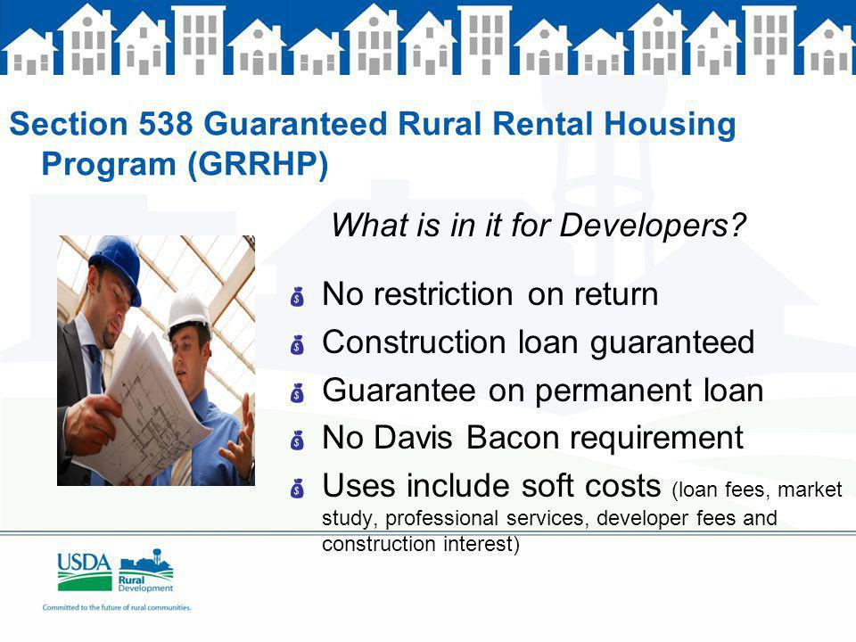 Section 538 Guaranteed Rural Rental Housing Program (GRRHP) What is in it for Developers? No restriction on return Construction loan guaranteed Guaran
