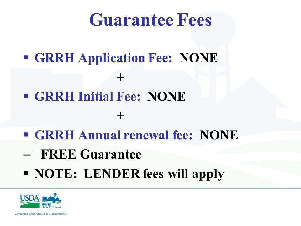 Guarantee Fees GRRH Application Fee: NONE + GRRH Initial Fee: NONE + GRRH Annual renewal fee: NONE = FREE Guarantee NOTE: LENDER fees will apply