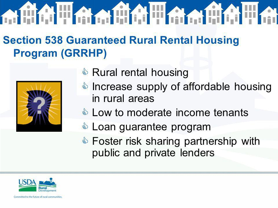 Section 538 Guaranteed Rural Rental Housing Program (GRRHP) Rural rental housing Increase supply of affordable housing in rural areas Low to moderate income tenants Loan guarantee program Foster risk sharing partnership with public and private lenders