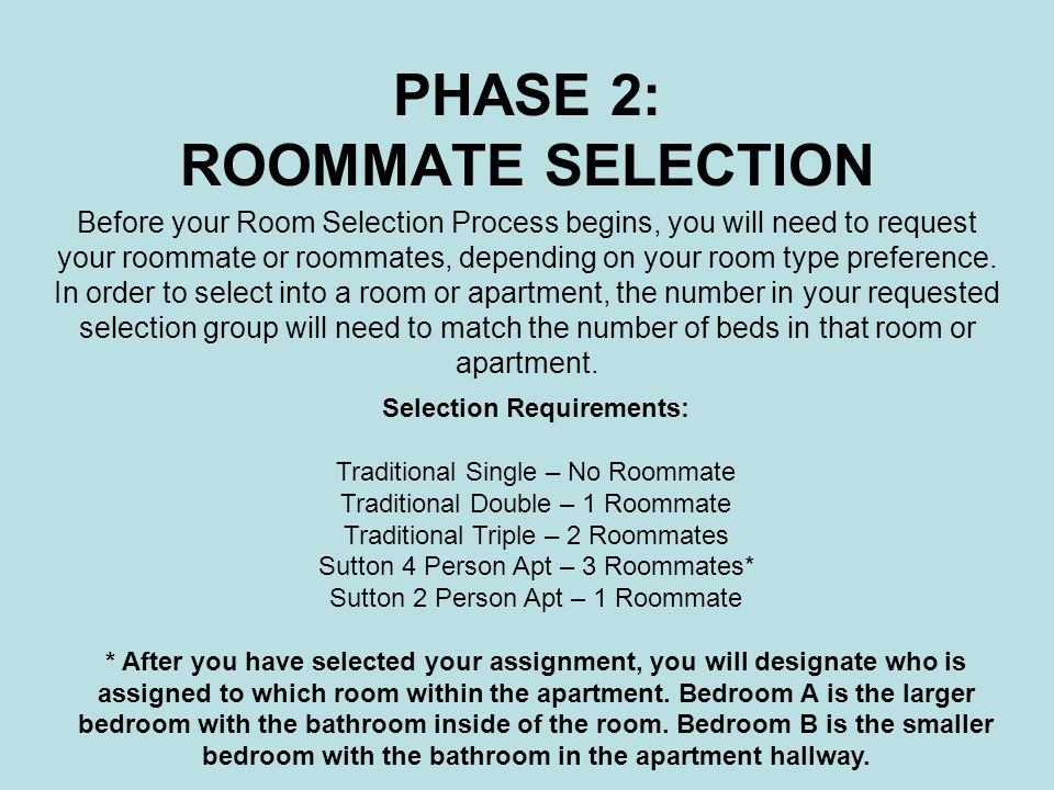 PHASE 2: ROOMMATE SELECTION Before your Room Selection Process begins, you will need to request your roommate or roommates, depending on your room type preference.